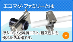 エコマグ・ファミリーとは 導入コストと維持コスト、耐久性にも 優れた活水器です。
