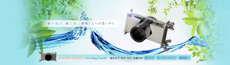 水が歓び、水で喜ぶ環境と人への思いやり エコマグ・ファミリーEco-Mag Family 磁化水で、安全・安心・快適生活 低コスト メンテナンスフリー 簡単導入