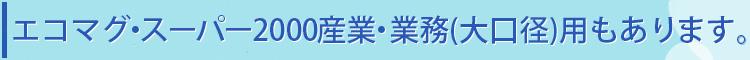 エコマグ・スーパー200産・業務(大口径)用もあります。